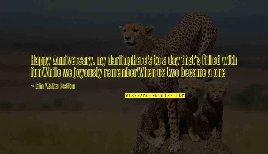 Happy Our Anniversary Quotes By John Walter Bratton: Happy Anniversary, my darlingHere's to a day that's