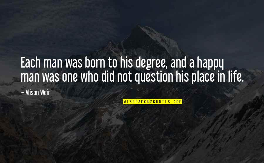 Happy Place In Life Quotes By Alison Weir: Each man was born to his degree, and