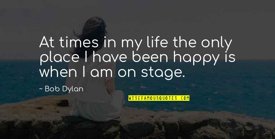Happy Place In Life Quotes By Bob Dylan: At times in my life the only place