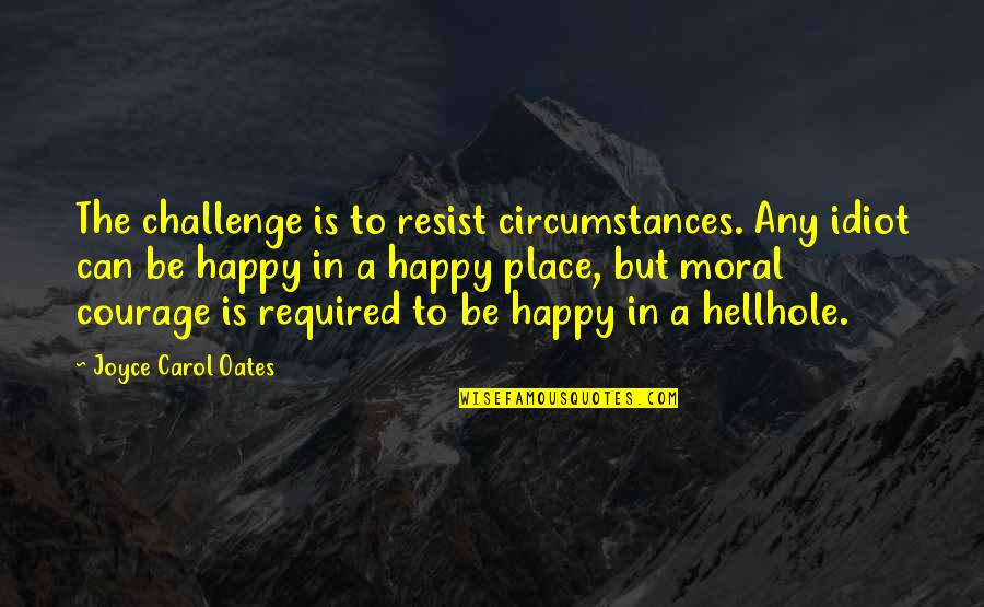 Happy Place In Life Quotes By Joyce Carol Oates: The challenge is to resist circumstances. Any idiot