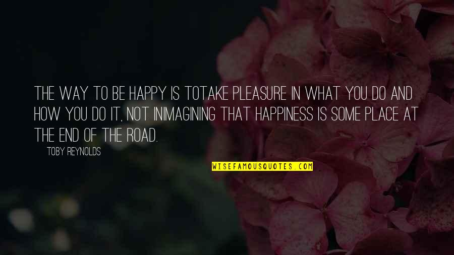 Happy Place In Life Quotes By Toby Reynolds: The way to be happy is totake pleasure