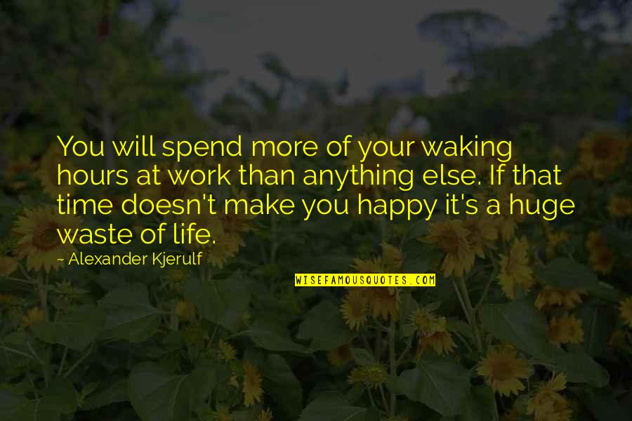 Happy Positive Inspirational Quotes By Alexander Kjerulf: You will spend more of your waking hours