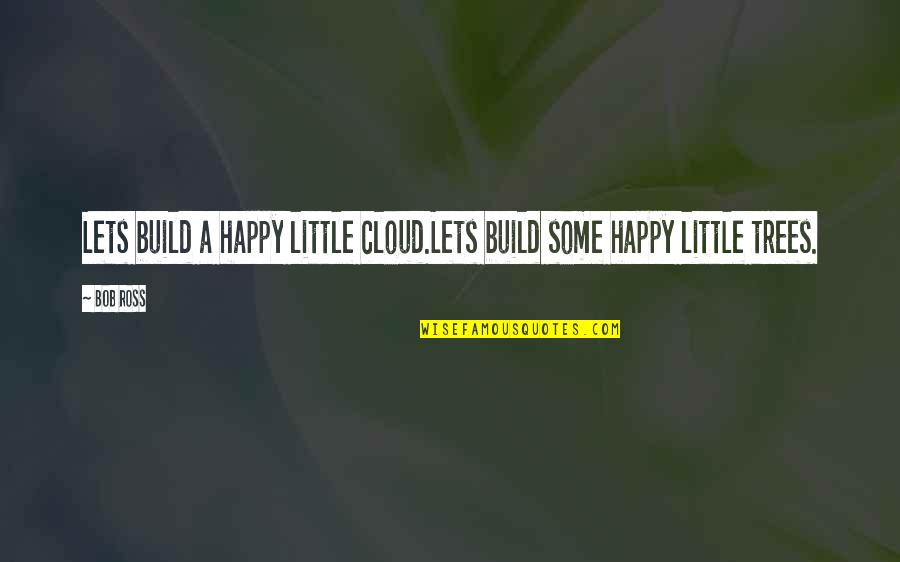 Happy Positive Inspirational Quotes By Bob Ross: Lets build a happy little cloud.Lets build some
