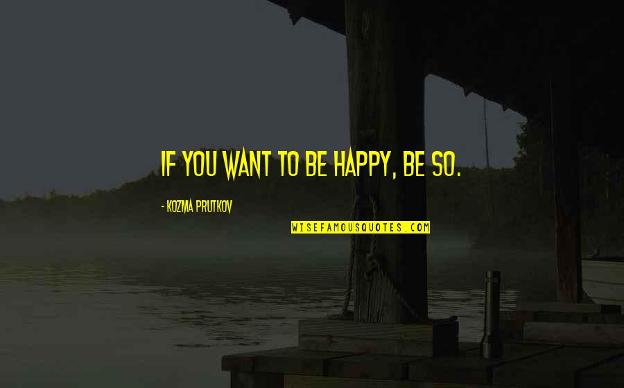 Happy Positive Inspirational Quotes By Kozma Prutkov: If you want to be happy, be so.