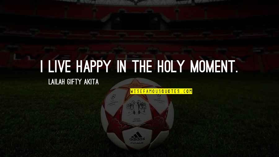 Happy Positive Inspirational Quotes By Lailah Gifty Akita: I live happy in the holy moment.