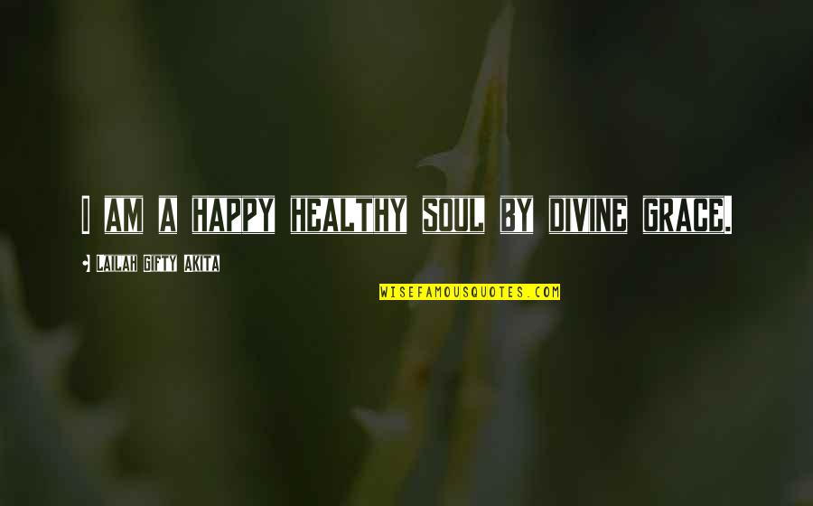 Happy Positive Inspirational Quotes By Lailah Gifty Akita: I am a happy healthy soul by divine