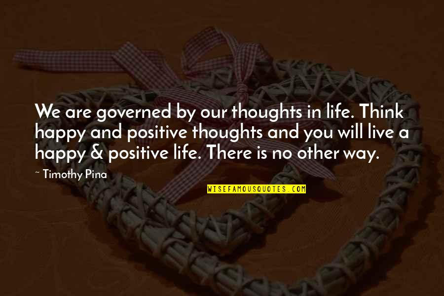 Happy Positive Inspirational Quotes By Timothy Pina: We are governed by our thoughts in life.