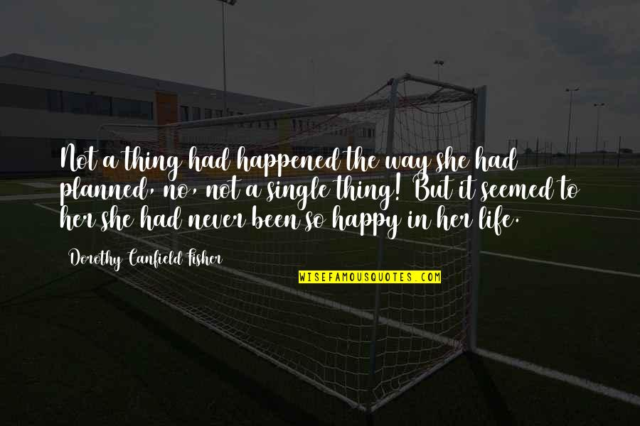 Happy Single Life Quotes By Dorothy Canfield Fisher: Not a thing had happened the way she