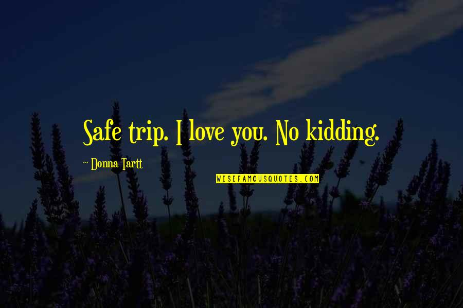 Happy Songkran Quotes By Donna Tartt: Safe trip. I love you. No kidding.