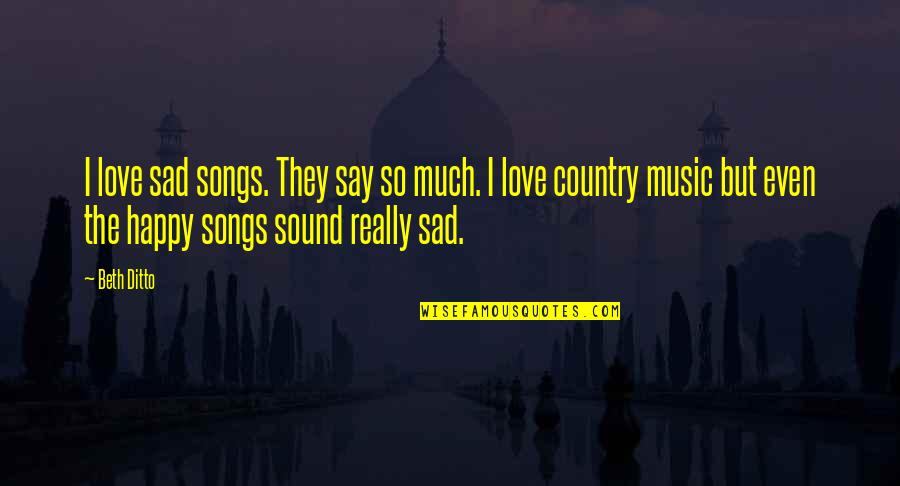 Happy Songs Quotes By Beth Ditto: I love sad songs. They say so much.