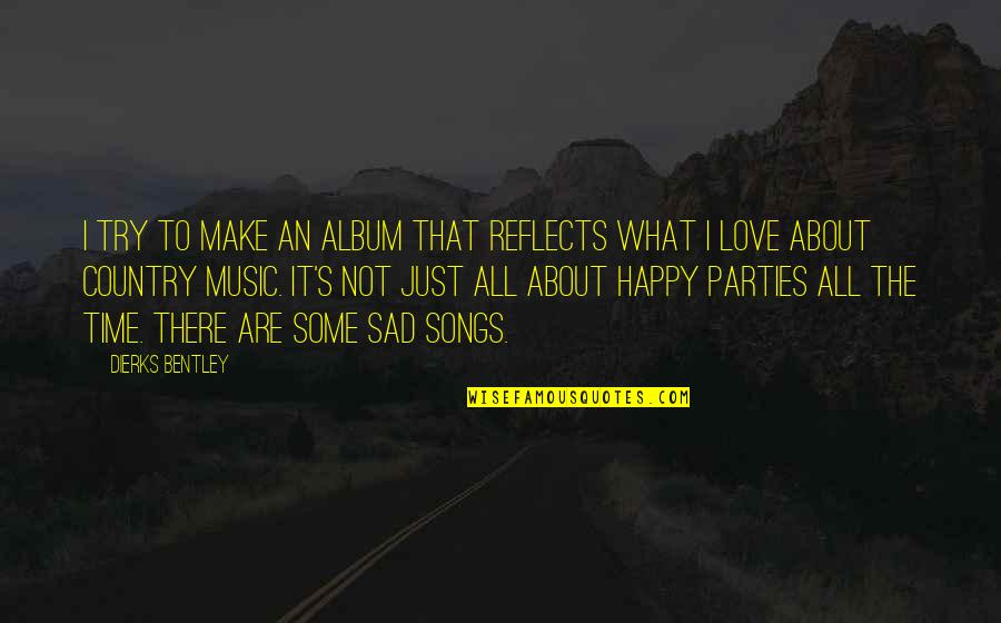 Happy Songs Quotes By Dierks Bentley: I try to make an album that reflects