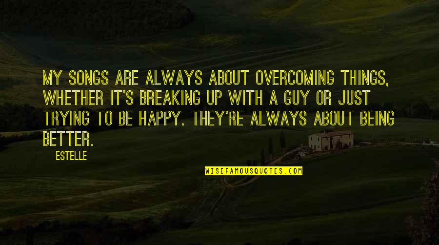 Happy Songs Quotes By Estelle: My songs are always about overcoming things, whether