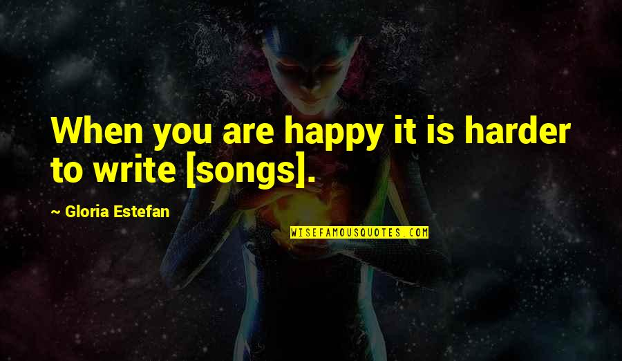 Happy Songs Quotes By Gloria Estefan: When you are happy it is harder to