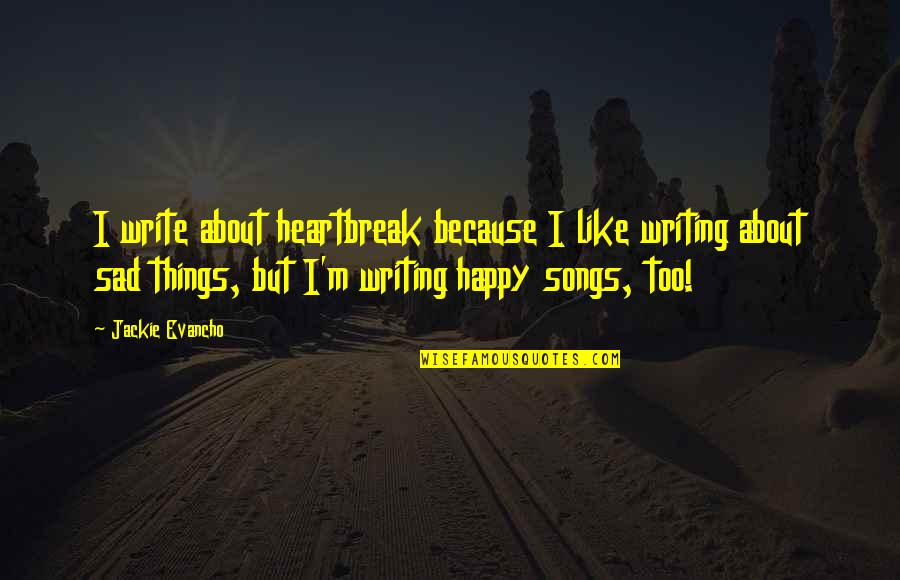 Happy Songs Quotes By Jackie Evancho: I write about heartbreak because I like writing
