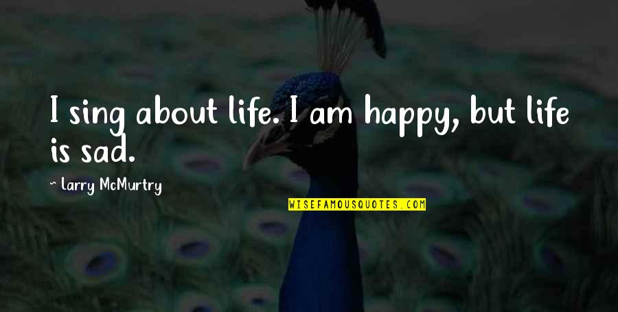 Happy Songs Quotes By Larry McMurtry: I sing about life. I am happy, but