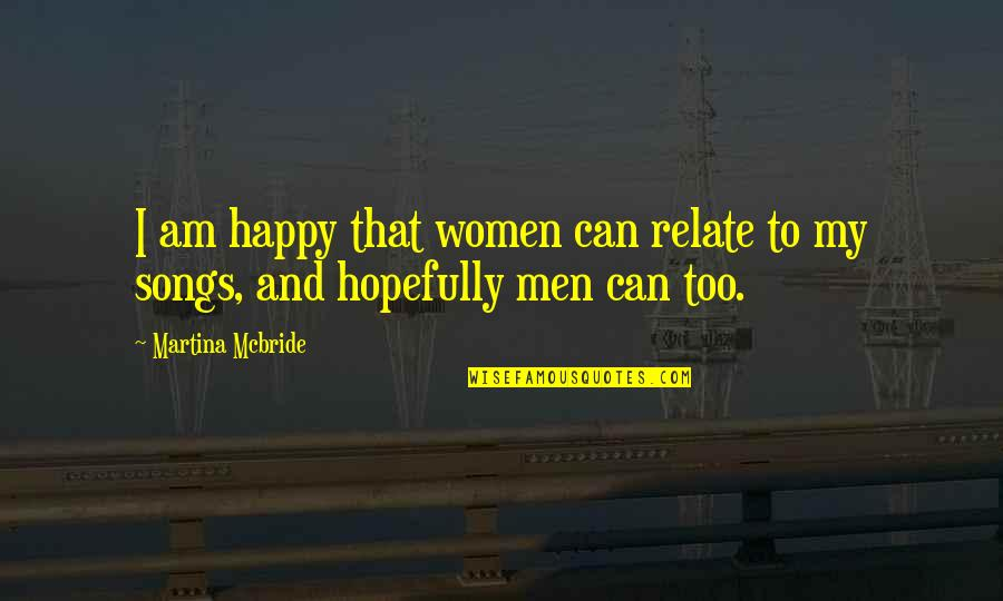 Happy Songs Quotes By Martina Mcbride: I am happy that women can relate to