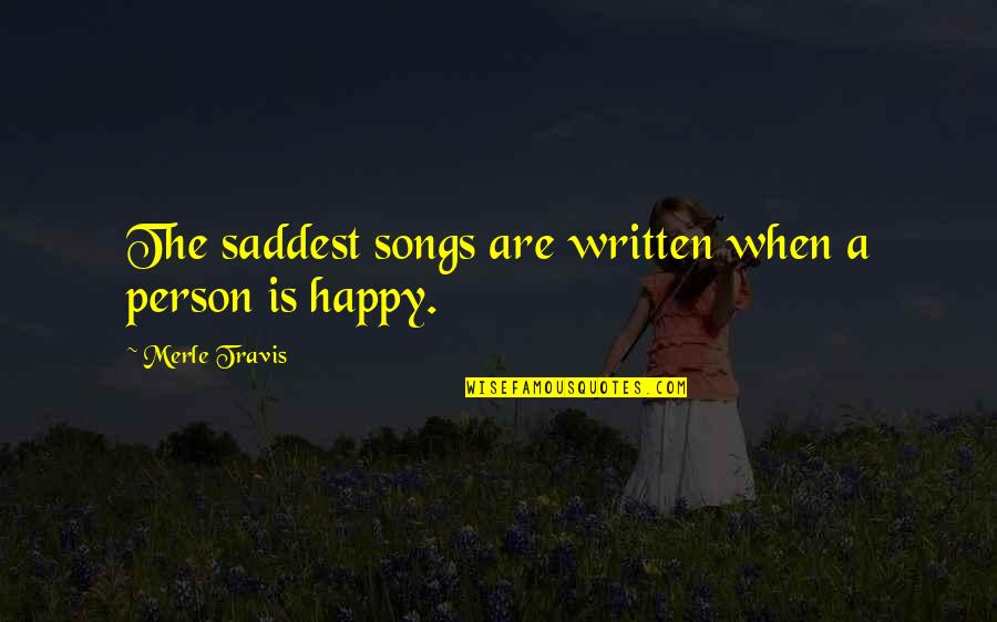 Happy Songs Quotes By Merle Travis: The saddest songs are written when a person