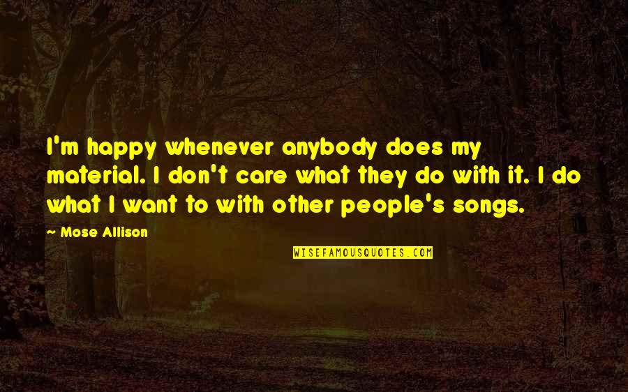 Happy Songs Quotes By Mose Allison: I'm happy whenever anybody does my material. I