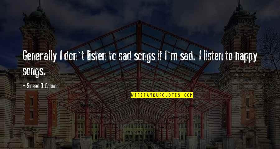 Happy Songs Quotes By Sinead O'Connor: Generally I don't listen to sad songs if