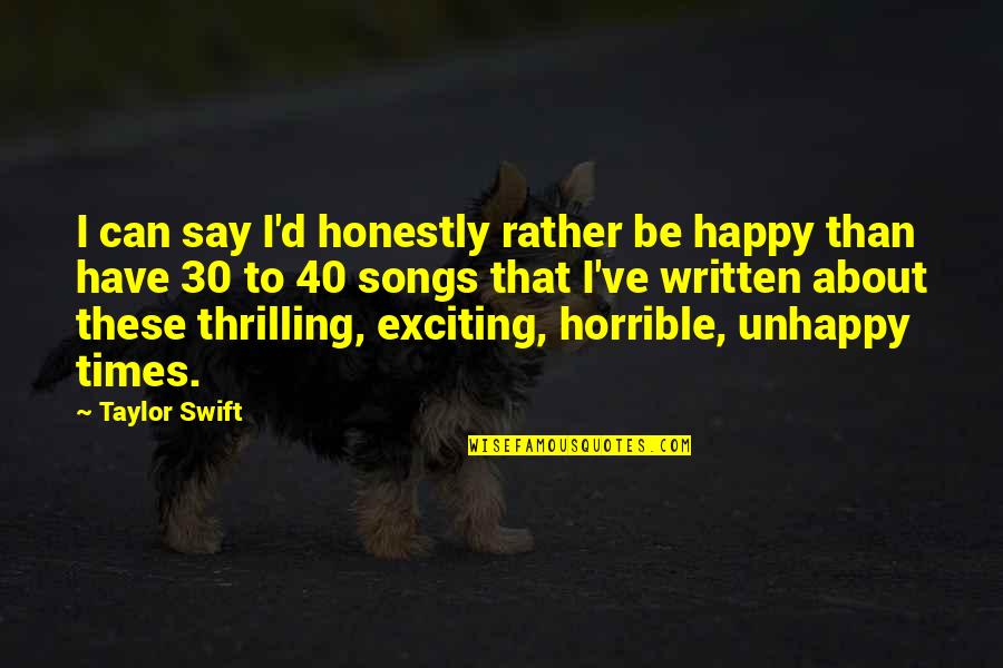 Happy Songs Quotes By Taylor Swift: I can say I'd honestly rather be happy