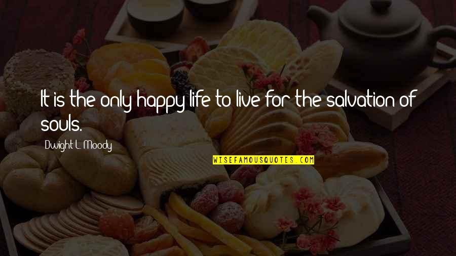 Happy Souls Quotes By Dwight L. Moody: It is the only happy life to live