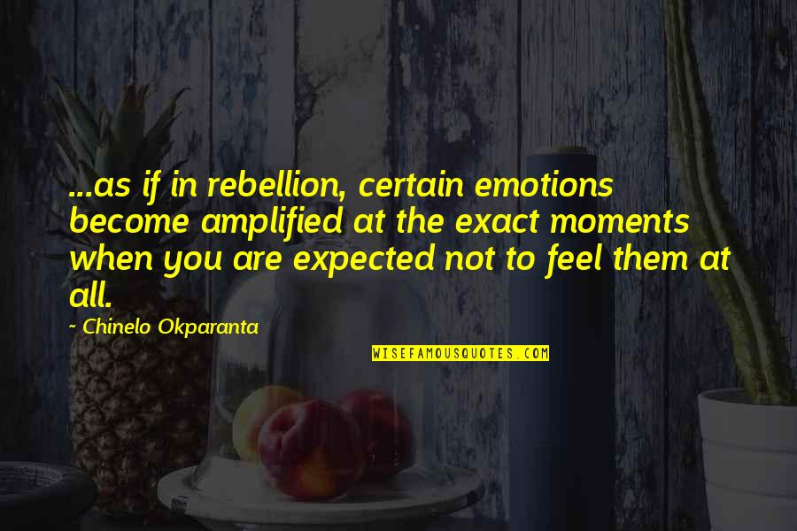 Happy Statements Quotes By Chinelo Okparanta: ...as if in rebellion, certain emotions become amplified