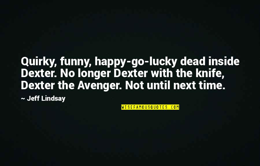 Happy Time Funny Quotes By Jeff Lindsay: Quirky, funny, happy-go-lucky dead inside Dexter. No longer