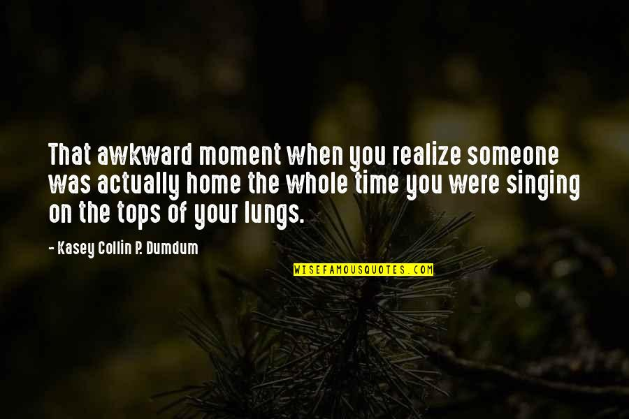Happy Time Funny Quotes By Kasey Collin P. Dumdum: That awkward moment when you realize someone was