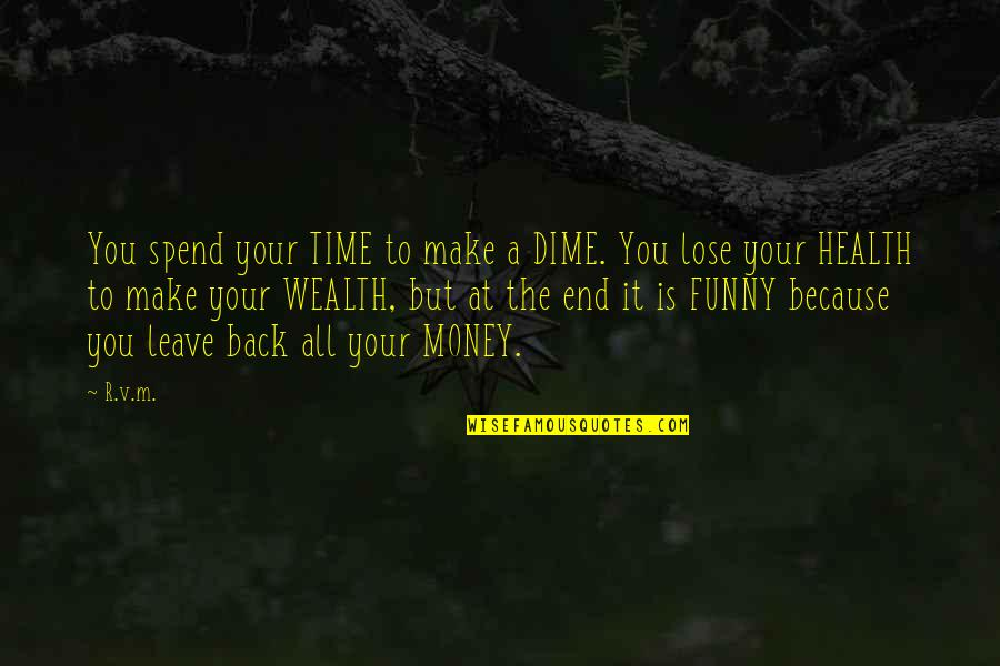 Happy Time Funny Quotes By R.v.m.: You spend your TIME to make a DIME.