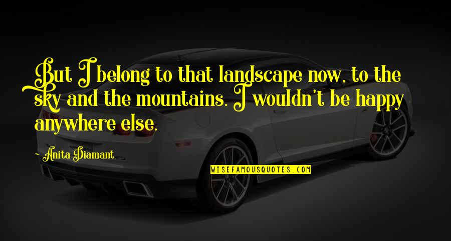 Happy To B With U Quotes By Anita Diamant: But I belong to that landscape now, to