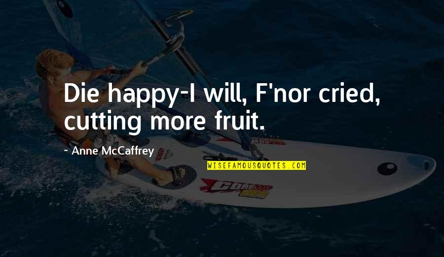 Happy To B With U Quotes By Anne McCaffrey: Die happy-I will, F'nor cried, cutting more fruit.