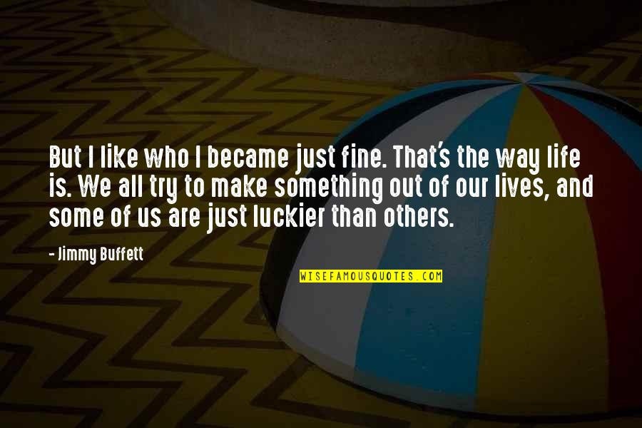 Happy To B With U Quotes By Jimmy Buffett: But I like who I became just fine.