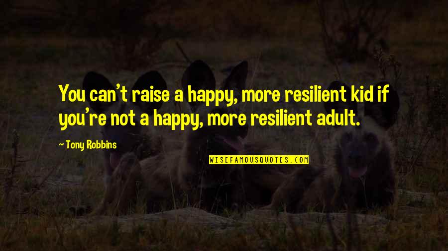 Happy To B With U Quotes By Tony Robbins: You can't raise a happy, more resilient kid