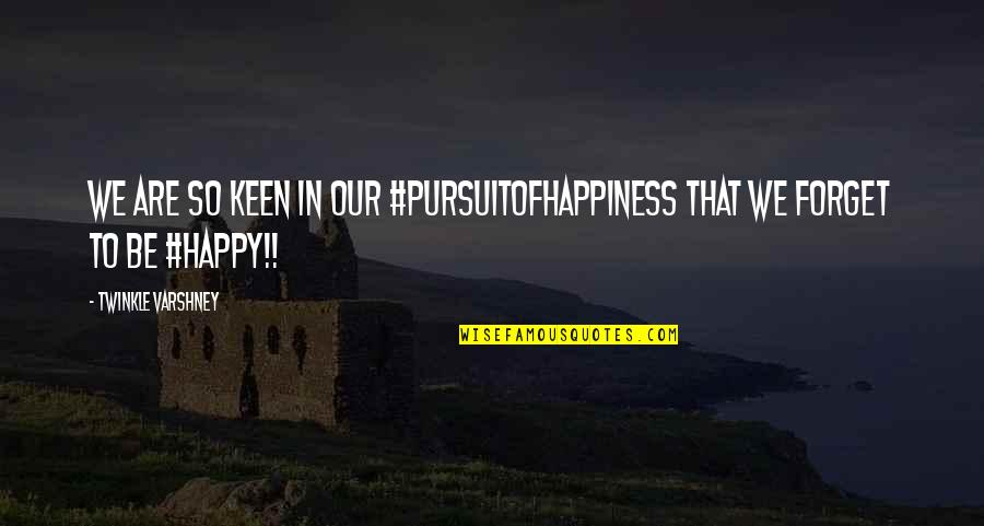 Happy To B With U Quotes By Twinkle Varshney: We are so keen in our #pursuitofhappiness that