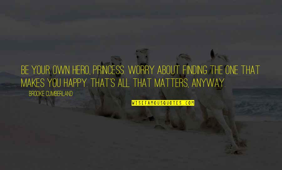 Happy To Be Without You Quotes By Brooke Cumberland: Be your own hero, Princess. Worry about finding