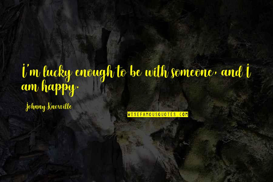 Happy To Be Without You Quotes By Johnny Knoxville: I'm lucky enough to be with someone, and