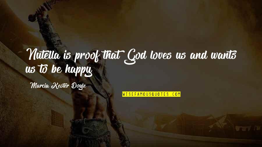Happy To Be Without You Quotes By Marcia Kester Doyle: Nutella is proof that God loves us and