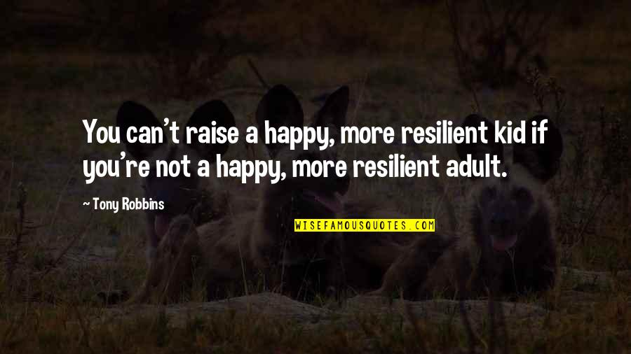 Happy To Be Without You Quotes By Tony Robbins: You can't raise a happy, more resilient kid