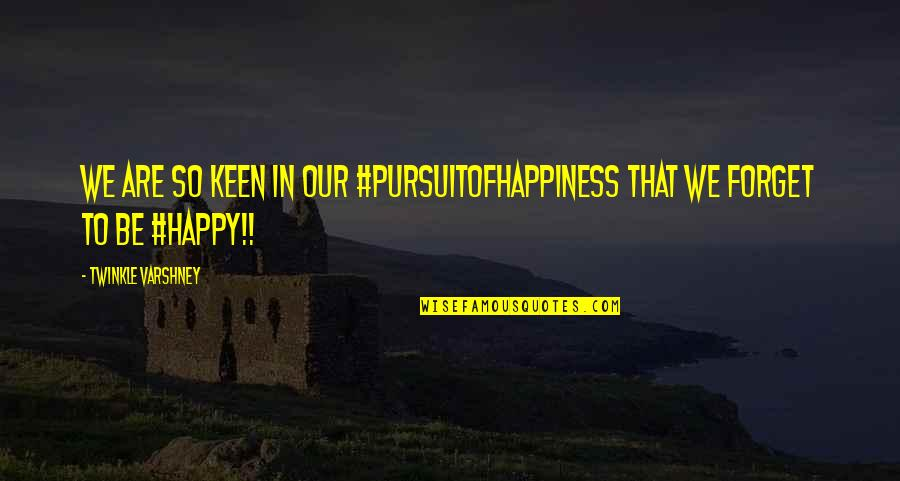 Happy To Be Without You Quotes By Twinkle Varshney: We are so keen in our #pursuitofhappiness that