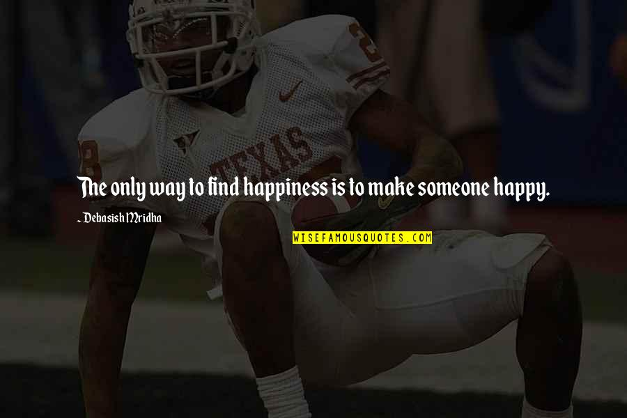 Happy To Find Someone Quotes By Debasish Mridha: The only way to find happiness is to