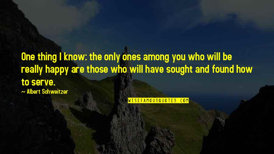 Happy To Have Found You Quotes By Albert Schweitzer: One thing I know: the only ones among