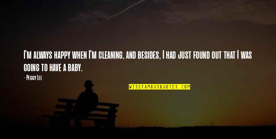Happy To Have You Baby Quotes By Peggy Lee: I'm always happy when I'm cleaning, and besides,