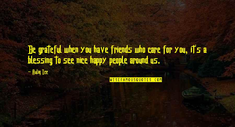 Happy To See Friends Quotes By Auliq Ice: Be grateful when you have friends who care