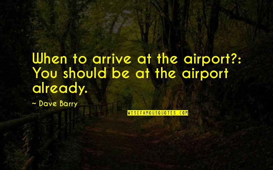 Happy To See You Today Quotes By Dave Barry: When to arrive at the airport?: You should