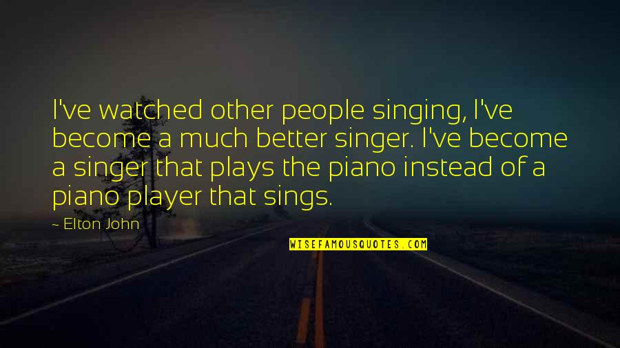 Happy To See You Today Quotes By Elton John: I've watched other people singing, I've become a