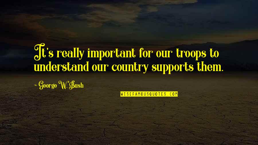Happy To See You Today Quotes By George W. Bush: It's really important for our troops to understand