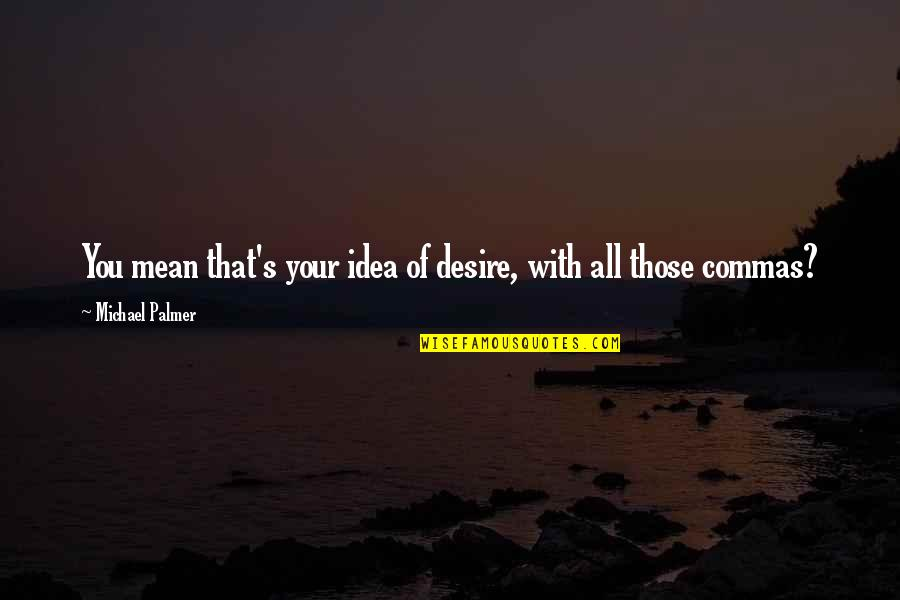 Happy To See You Today Quotes By Michael Palmer: You mean that's your idea of desire, with