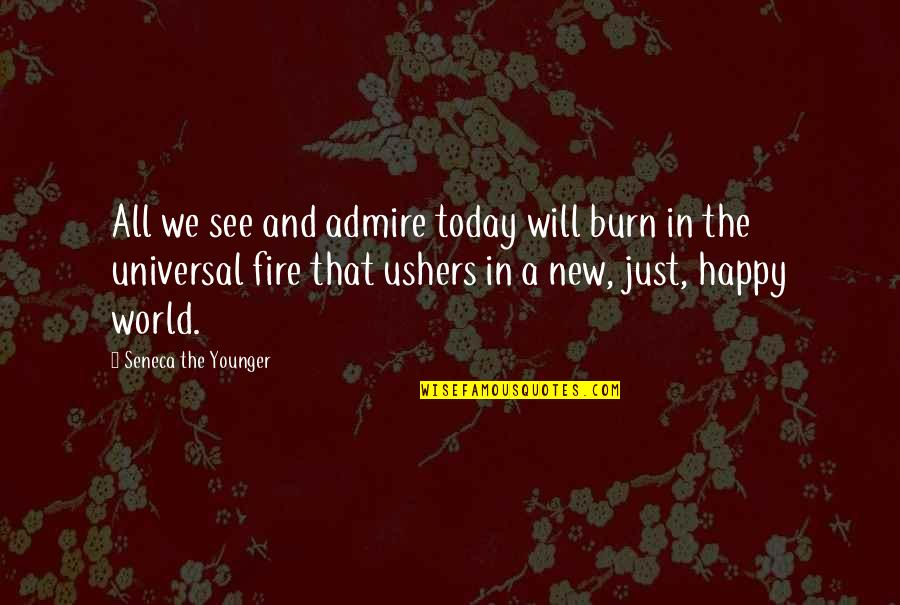 Happy To See You Today Quotes By Seneca The Younger: All we see and admire today will burn
