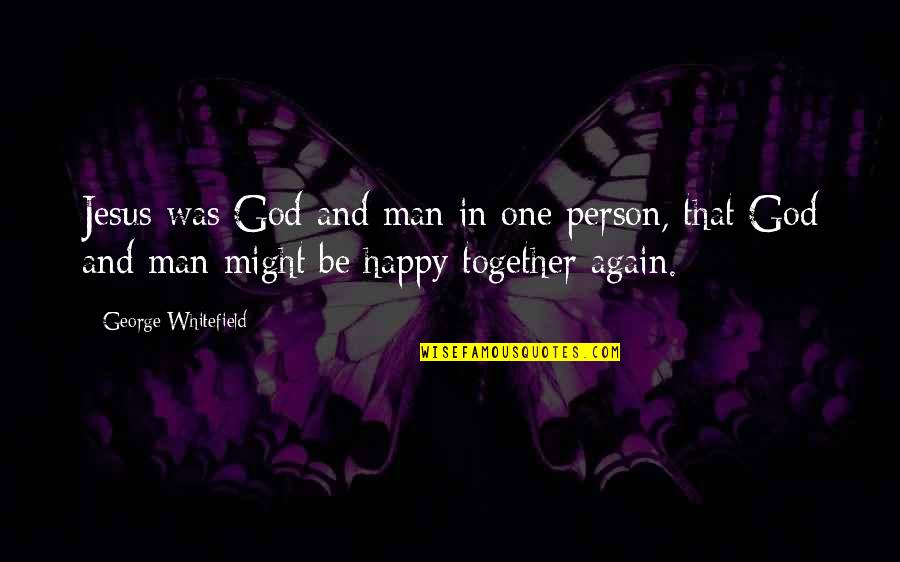 Happy Together Again Quotes By George Whitefield: Jesus was God and man in one person,