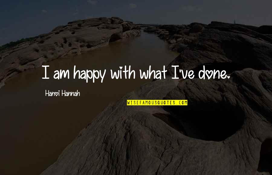 Happy We're Done Quotes By Hanoi Hannah: I am happy with what I've done.